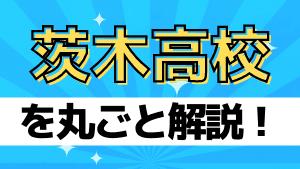 茨木高校を丸ごと解説!【評判・進学実績・おすすめ塾】