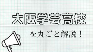 大阪学芸高校を丸ごと解説!【評判・進学実績・おすすめ塾】