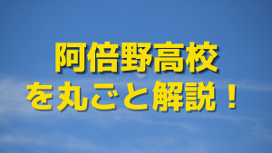 阿倍野高校を丸ごと解説!【評判・進学実績・おすすめ塾】