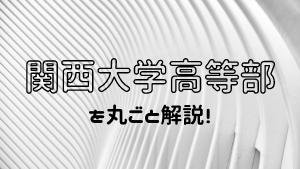 関西大学高等部を丸ごと解説!【評判・進学実績・おすすめ塾】