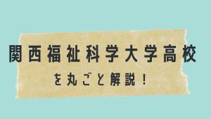 関西福祉科学大学高校を丸ごと解説!【評判・進学実績・おすすめ塾】