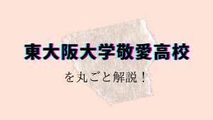 東大阪大学敬愛高校を丸ごと解説!【評判・進学実績・おすすめ塾】