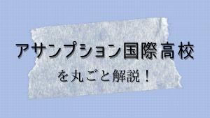 アサンプション国際高校を丸ごと解説!【評判・進学実績・おすすめ塾】