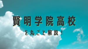 賢明学院高校を丸ごと解説!【評判・進学実績・おすすめ塾】