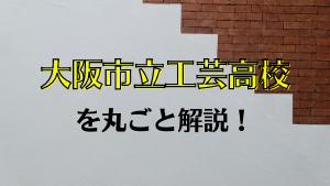 大阪市立工芸高校を丸ごと解説!【評判・進学実績・おすすめ塾】