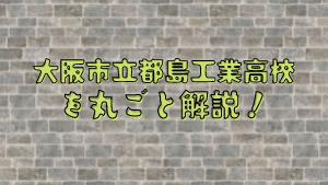 大阪市立都島工業高校を丸ごと解説!【評判・進学実績・おすすめ塾】