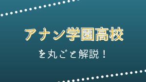 アナン学園高校を丸ごと解説!【評判・進学実績・おすすめ塾】