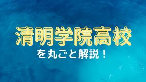 清明学院高校を丸ごと解説!【評判・進学実績・おすすめ塾】