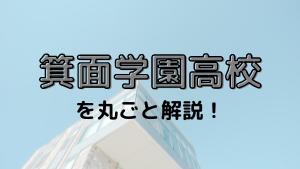 箕面学園高校を丸ごと解説!【評判・進学実績・おすすめ塾】