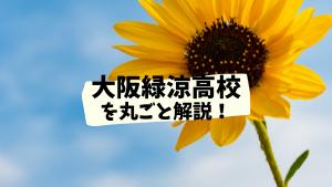 大阪緑涼高校を丸ごと解説!【評判・進学実績・おすすめ塾】
