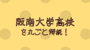 阪南大学高校を丸ごと解説!【評判・進学実績・おすすめ塾】