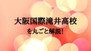 大阪国際滝井高校を丸ごと解説!【評判・進学実績・おすすめ塾】