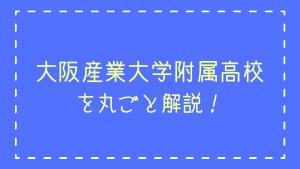 大阪産業大学附属高校を丸ごと解説!【評判・進学実績・おすすめ塾】