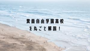 箕面自由学園高校を丸ごと解説!【評判・進学実績・おすすめ塾】