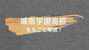 城南学園高校を丸ごと解説!【評判・進学実績・おすすめ塾】