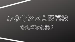 ルネサンス大阪高校を丸ごと解説!【評判・進学実績・おすすめ塾】