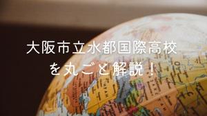 大阪市立水都国際高校を丸ごと解説!【評判・進学実績・おすすめ塾】