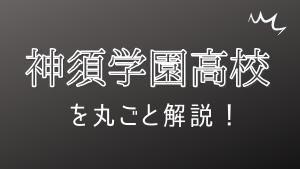 神須学園高校を丸ごと解説!【評判・進学実績・おすすめ塾】